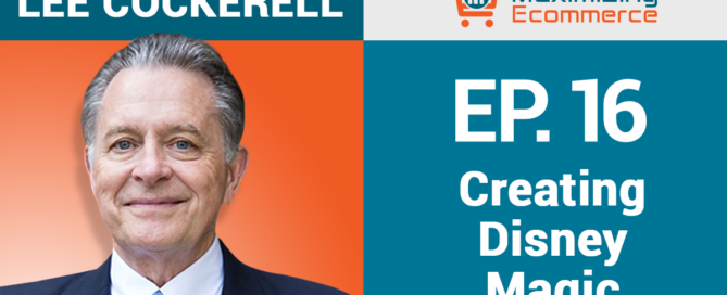 Creating Disney Magic in Your Ecommerce Business with Lee Cockerell
